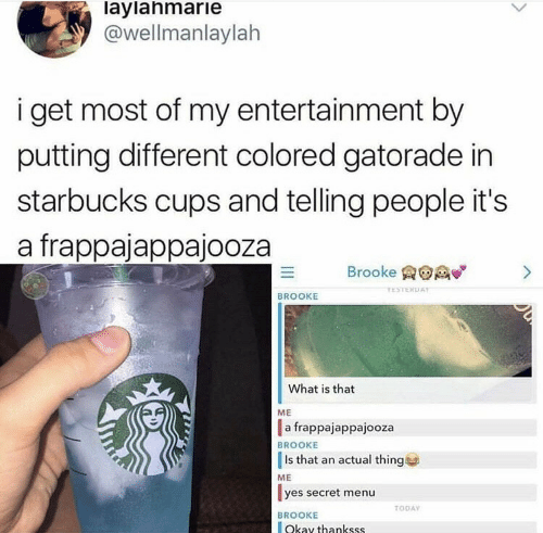 menu: laylahmarie  @wellmanlaylah  i get most of my entertainment by  putting different colored gatorade in  starbucks cups and telling people it's  a frappajappajooza  Brooke  >  TESTERDAY  BROOKE  What is that  ME  a frappajappajooza  BROOKE  Is that an actual thing  ME  yes secret menu  TODAY  BROOKE  Okay thankss