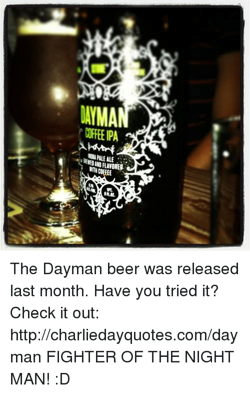 you tried it: LAYMAN  COFFEE PA The Dayman beer was released last month. Have you tried it? Check it out: http://charliedayquotes.com/dayman   FIGHTER OF THE NIGHT MAN! :D