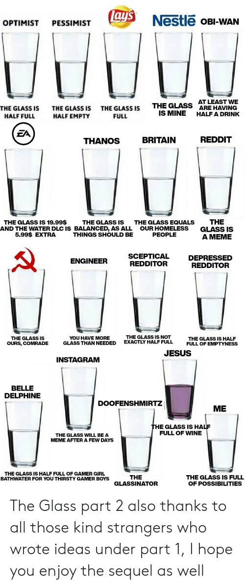 Homeless, Instagram, and Jesus: lay's  Nestle OBI-WAN  OPTIMIST  PESSIMIST  AT LEAST WE  ARE HAVING  HALF A DRINK  THE GLASS  IS MINE  THE GLASS IS  THE GLASS IS  THE GLASS IS  HALF FULL  HALF EMPTY  FULL  EA  REDDIT  BRITAIN  THANOS  THE  GLASS IS  A MEME  THE GLASS IS 19.99$  THE GLASS IS  AND THE WATER DLC IS BALANCED, AS ALL  THINGS SHOULD BE  THE GLASS EQUALS  OUR HOMELESS  PEOPLE  5.99$ EXTRA  SCEPTICAL  REDDITOR  DEPRESSED  REDDITOR  ENGINEER  THE GLASS IS NOT  EXACTLY HALF FULL  YOU HAVE MORE  GLASS THAN NEEDED  THE GLASS IS  THE GLASS IS HALF  FULL OF EMPTYNESS  OURS, COMRADE  JESUS  INSTAGRAM  BELLE  DELPHINE  DOOFENSHMIRTZ  ME  THE GLASS IS HALF  FULL OF WINE  THE GLASS WILL BE A  MEME AFTER A FEW DAYS  THE GLASS IS HALF FULL OF GAMER GIRL  BATHWATER FOR YOU THIRSTY GAMER BOYS  THE  GLASSINATOR  THE GLASS IS FULL  OF POSSIBILITIES The Glass part 2 also thanks to all those kind strangers who wrote ideas under part 1, I hope you enjoy the sequel as well