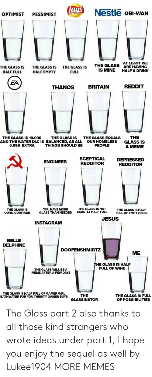 Dank, Homeless, and Instagram: lay's  Nestle OBI-WAN  OPTIMIST  PESSIMIST  AT LEAST WE  ARE HAVING  HALF A DRINK  THE GLASS  IS MINE  THE GLASS IS  THE GLASS IS  THE GLASS IS  HALF FULL  HALF EMPTY  FULL  EA  REDDIT  BRITAIN  THANOS  THE  GLASS IS  A MEME  THE GLASS IS 19.99$  THE GLASS IS  AND THE WATER DLC IS BALANCED, AS ALL  THINGS SHOULD BE  THE GLASS EQUALS  OUR HOMELESS  PEOPLE  5.99$ EXTRA  SCEPTICAL  REDDITOR  DEPRESSED  REDDITOR  ENGINEER  THE GLASS IS NOT  EXACTLY HALF FULL  YOU HAVE MORE  GLASS THAN NEEDED  THE GLASS IS  THE GLASS IS HALF  FULL OF EMPTYNESS  OURS, COMRADE  JESUS  INSTAGRAM  BELLE  DELPHINE  DOOFENSHMIRTZ  ME  THE GLASS IS HALF  FULL OF WINE  THE GLASS WILL BE A  MEME AFTER A FEW DAYS  THE GLASS IS HALF FULL OF GAMER GIRL  BATHWATER FOR YOU THIRSTY GAMER BOYS  THE  GLASSINATOR  THE GLASS IS FULL  OF POSSIBILITIES The Glass part 2 also thanks to all those kind strangers who wrote ideas under part 1, I hope you enjoy the sequel as well by Lukee1904 MORE MEMES