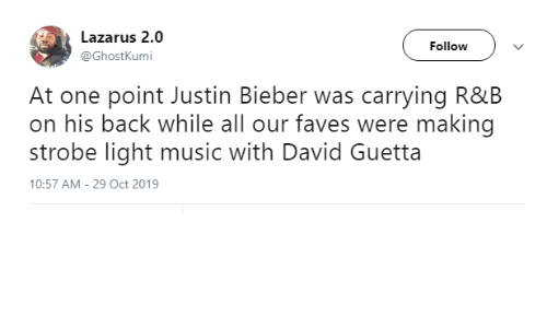 bieber: Lazarus 2.0  Follow  @GhostKumi  At one point Justin Bieber was carrying R&B  on his back while all our faves were making  strobe light music with David Guetta  10:57 AM - 29 Oct 2019