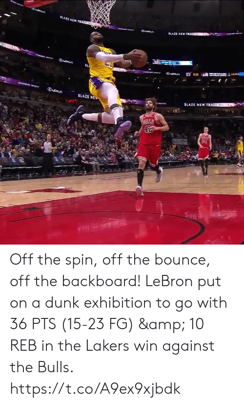 exhibition: LAZE NEWT  Queue  BLAZE NE Off the spin, off the bounce, off the backboard!   LeBron put on a dunk exhibition to go with 36 PTS (15-23 FG) & 10 REB in the Lakers win against the Bulls.  https://t.co/A9ex9xjbdk