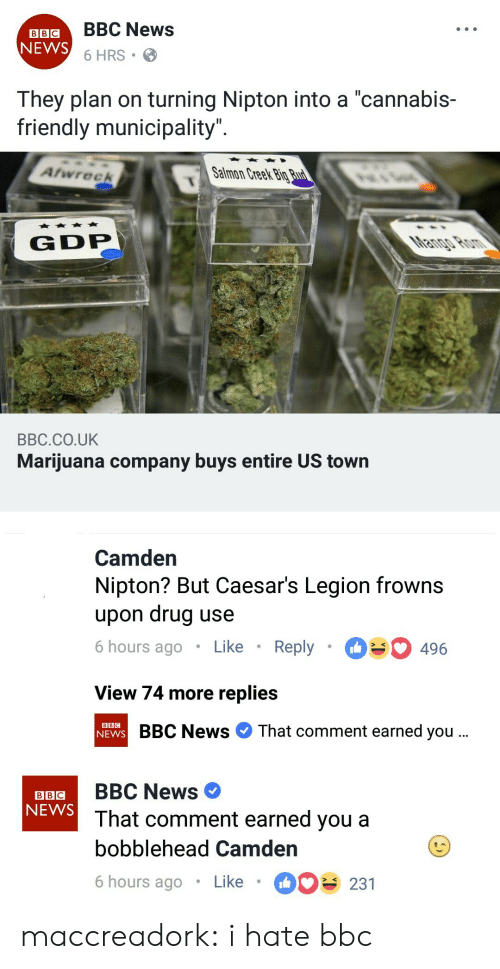 "Planful: LBIGBBC News  6 HRS  NEWS  They plan on turning Nipton into a ""cannabis-  friendly municipality  Atwreek  Salmon Creek Big  G DP  BBC.CO.UK  Marijuana company buys entire US town   Camden  Nipton? But Caesar's Legion frowns  upon drug use  6 hours ago Like Reply 496  View 74 more replies  BBC News That comment earned you  BBC   BBC  NEWS  aB BBC News  That comment earned you a  bobblehead Camden  6 hours ago Like 231 maccreadork:  i hate bbc"