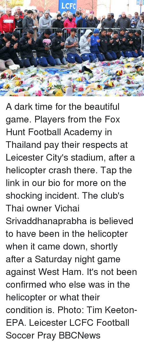 The Fox: LCFC A dark time for the beautiful game. Players from the Fox Hunt Football Academy in Thailand pay their respects at Leicester City's stadium, after a helicopter crash there. Tap the link in our bio for more on the shocking incident. The club's Thai owner Vichai Srivaddhanaprabha is believed to have been in the helicopter when it came down, shortly after a Saturday night game against West Ham. It's not been confirmed who else was in the helicopter or what their condition is. Photo: Tim Keeton- EPA. Leicester LCFC Football Soccer Pray BBCNews