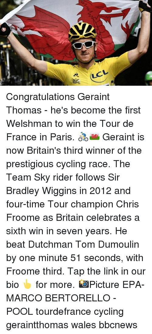 wiggins: LCL Congratulations Geraint Thomas - he's become the first Welshman to win the Tour de France in Paris. 🚴♂️🏴 Geraint is now Britain's third winner of the prestigious cycling race. The Team Sky rider follows Sir Bradley Wiggins in 2012 and four-time Tour champion Chris Froome as Britain celebrates a sixth win in seven years. He beat Dutchman Tom Dumoulin by one minute 51 seconds, with Froome third. Tap the link in our bio 👆 for more. 📸Picture EPA-MARCO BERTORELLO - POOL tourdefrance cycling geraintthomas wales bbcnews