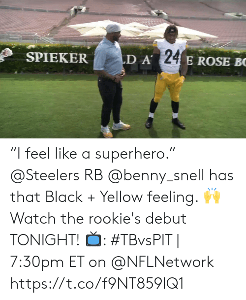 "A 24: LD A 24 E ROSE BC  SPIEKER ""I feel like a superhero.""   @Steelers RB @benny_snell has that Black + Yellow feeling. 🙌 Watch the rookie's debut TONIGHT!  📺: #TBvsPIT 