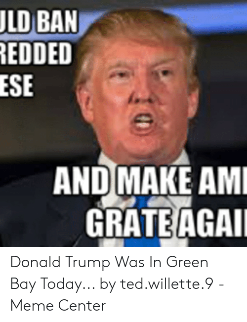 Green Bay Memes: LD BAN  EDDED  ESE  AND MAKE AM  GRATE AGAI Donald Trump Was In Green Bay Today... by ted.willette.9 - Meme Center