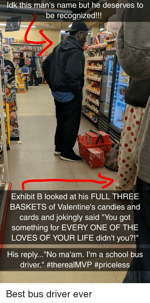 """Life, School, and Best: ldk this man's name but he deserves to  be recognized!!  sk  Exhibit B looked at his FULL THREE  BASKETS of Valentine's candies and  cards and jokingly said """"You got  something for EVERY ONE OF THE  LOVES OF YOUR LIFE didn't you?!""""  His replv...""""No ma'am. I'm a school bus  driver."""" Best bus driver ever"""