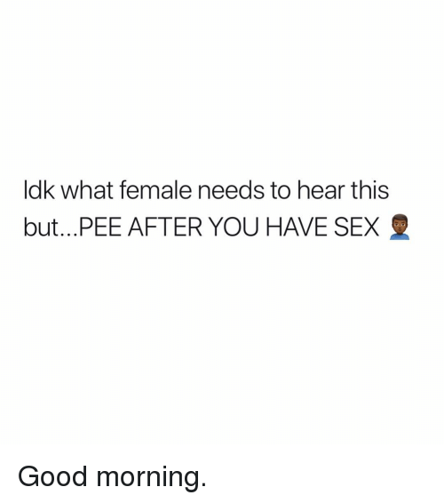 Sex, Good Morning, and Good: ldk what female needs to hear this  but PEE AFTER YOU HAVE SEX Good morning.