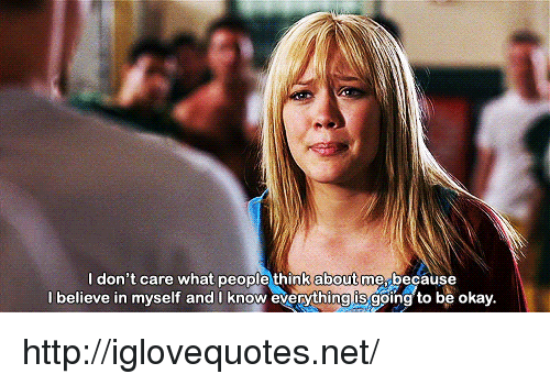 Http, Okay, and Net: ldon't care what people think  about  me.because  l believe in myself and I know everything is going to be okay http://iglovequotes.net/