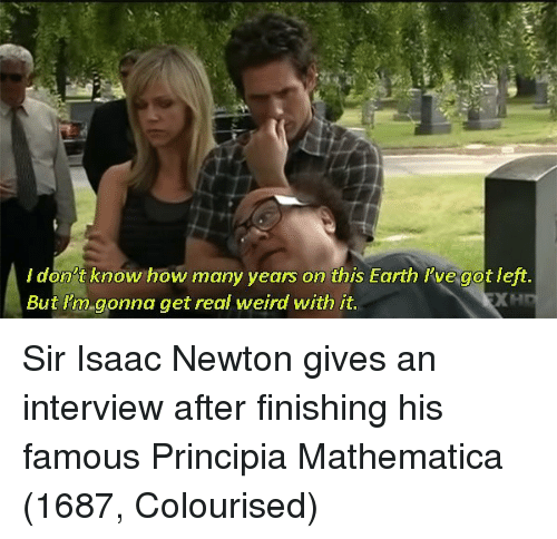 Weird, Earth, and Isaac Newton: ldon't know how many years on this Earth l've got left  But l'm gonna get real weird with it Sir Isaac Newton gives an interview after finishing his famous Principia Mathematica (1687, Colourised)