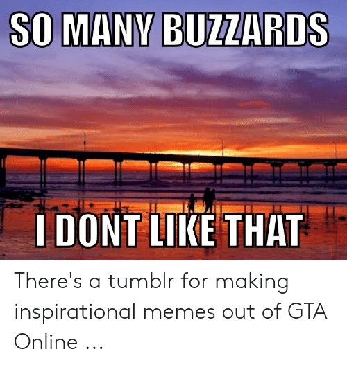 Gta 5 Memes: LDONT LIKE THAT There's a tumblr for making inspirational memes out of GTA Online ...