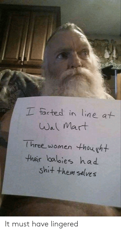 Farted: LE A  I farted in line at  Wal Mart  Three women thought  ther lbalies had  shit them selves It must have lingered