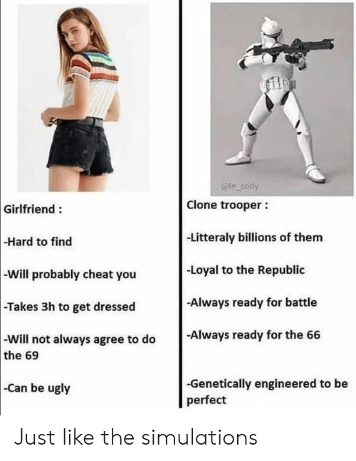 republic: @le cody  Clone trooper  Girlfriend:  -Litteraly billions of them  -Hard to find  -Loyal to the Republic  -Will probably cheat you  Always ready for battle  -Takes 3h to get dressed  -Always ready for the 66  -Will not always agree to do  the 69  -Genetically engineered to be  perfect  Can be ugly Just like the simulations
