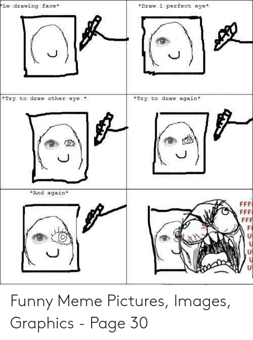 Funny, Meme, and Images: Le drawing face*  Draw 1 perfect eye*  Try to draw again+  Try to draw other eye  J)  And again* Funny Meme Pictures, Images, Graphics - Page 30