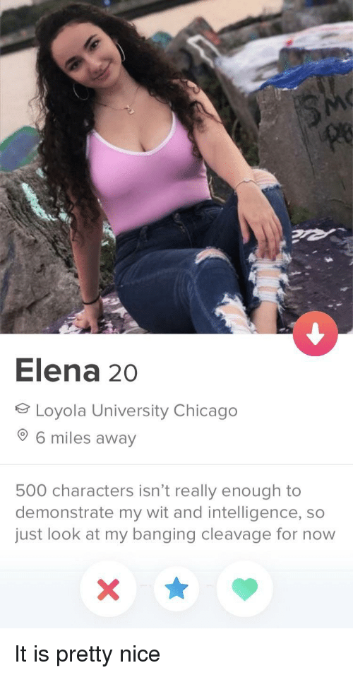 loyola: le  Elena 20  Loyola University Chicago  6 miles away  500 characters isn't really enough to  demonstrate my wit and intelligence, so  just look at my banging cleavage for now It is pretty nice