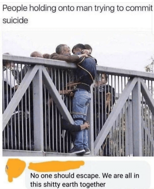 Earth, Suicide, and One: le holding onto man trying to commit  suicide  No one should escape. We are all in  this shitty earth together