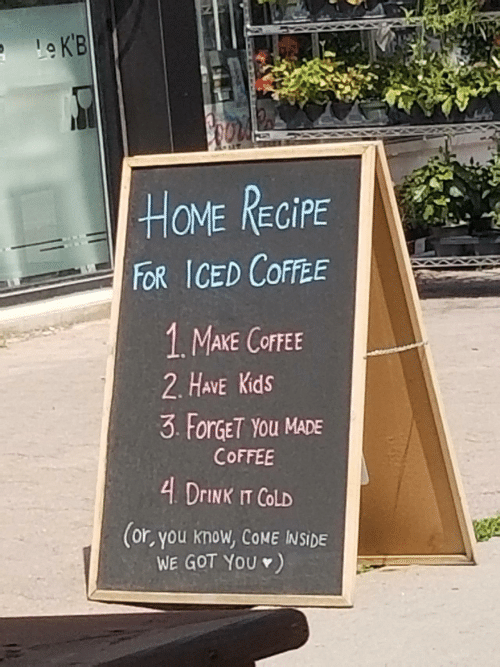 Coffee, Home, and Kids: Le K'B  HOME RECIPE  FOR ICED COFFEE  1 MAKE COFFEE  2. HAVE Kids  3 ForGET YOu MADE  COFFEE  4 DRINK IT COLD  (or, you know, COME INSIDE  WE GOT YOU )