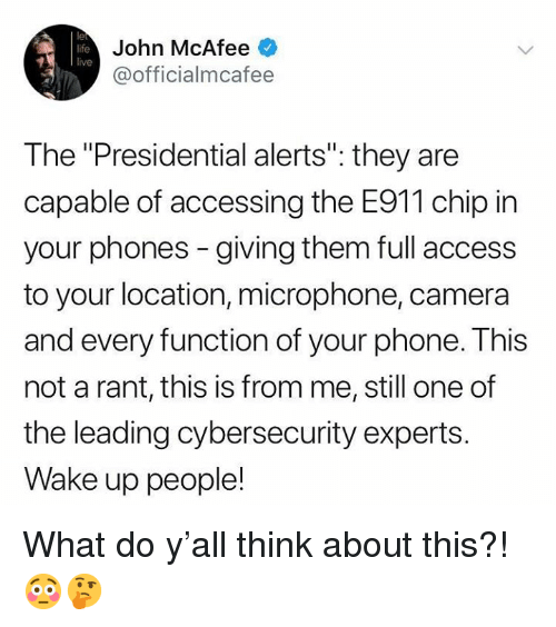 """Life, Phone, and Access: le  life  live  John McAfee  @officialmcafee  The """"Presidential alerts"""": they are  capable of accessing the E911 chip in  your phones - giving them full access  to your location, microphone, camera  and every function of your phone. This  not a rant, this is from me, still one of  the leading cybersecurity experts.  Wake up people! What do y'all think about this?! 😳🤔"""