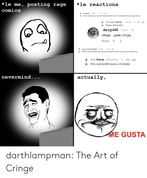 ironically: *le me, posting rage  *le reactions  comics  Mr Derp 3 points 1 day ago  It's so strange to see all these persons non ironically loving a rage comic.  1 point 1 day ago  4 thinkingfora derp  These still exists?  derp345 1 point 1d  cringe....pure cringe...  Reply  4justwantanfing de rp 5 points 1 day ago  When I kill myself, this comic will be the first on my list of reasons.  1 day ago  D-D-Derp 100 points  this subreddit was a mistake  nevermind.  actually,  .  .  ME GUSTA darthlampman:  The Art of Cringe