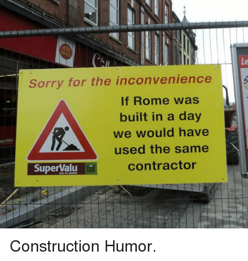 sorry for the inconvenience: Le  Sorry for the inconvenience  If Rome was  built in a day  we would have  used the same  contractor  SuperValu <p>Construction Humor.</p>