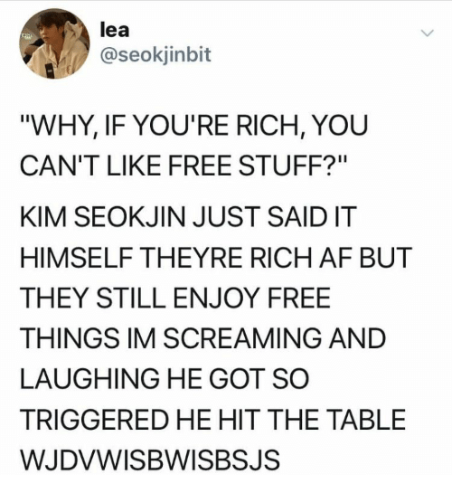 """TRIGGERED: lea  @seokjinbit  """"WHY, IF YOU'RE RICH, YOU  CAN'T LIKE FREE STUFF?""""  KIM SEOKJIN JUST SAIDIT  HIMSELF THEYRE RICH AF BUT  THEY STILL ENJOY FREE  THINGS IM SCREAMING AND  LAUGHING HE GOT SO  TRIGGERED HE HIT THE TABLE  WJDVWISBWISBSJS"""