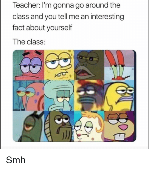 Funny, Smh, and Class: leacher: I'm gonna go around the  class and you tell me an interesting  fact about yourself  The class: Smh