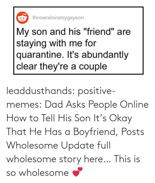 Asks: leaddusthands:  positive-memes:    Dad Asks People Online How to Tell His Son It's Okay That He Has a Boyfriend, Posts Wholesome Update  full wholesome story here…   This is so wholesome 💕
