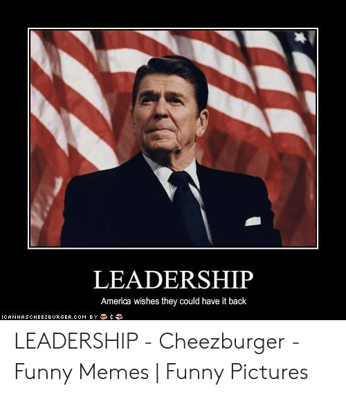Funny Leadership Meme: LEADERSHIP  America wishes they could have it back  ICANHASCHEEZBURGER.COM B丫藁奔ら LEADERSHIP - Cheezburger - Funny Memes   Funny Pictures