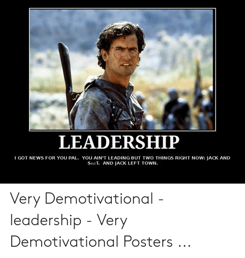 Funny Leadership Meme: LEADERSHIP  I GOT NEWS FOR YOU PAL. YOU AIN'T LEADING BUT TWO THINGS RIGHT NOW: JACK AND  ST AND JACK LEFT TOWN Very Demotivational - leadership - Very Demotivational Posters ...