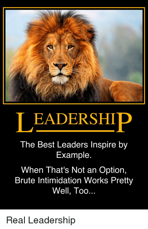 Best, Intimidation, and Leadership: LEADERSHIP  The Best Leaders Inspire by  Example  When That's Not an Option,  Brute Intimidation Works Pretty  Well, Too Real Leadership