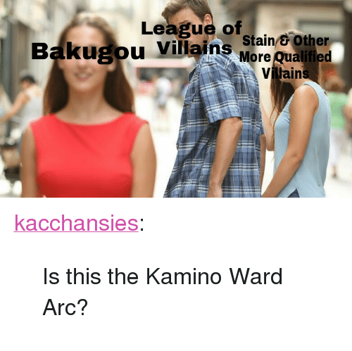 "kamino: League of  ugou Villains wain eother  More Qualified  Viljain <p><a href=""https://kacchansies.tumblr.com/post/174547757180/is-this-the-kamino-ward-arc"" class=""tumblr_blog"">kacchansies</a>:</p>  <blockquote><p>Is this the Kamino Ward Arc?</p></blockquote>"