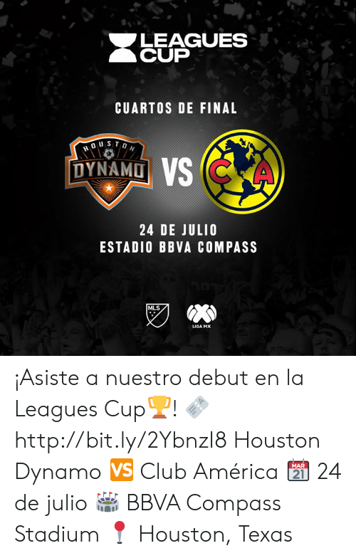 America, Club, and Houston: LEAGUES  CUP  CUARTOS DE FINAL  DUSTON  DYNAMO VS CKA  24 DE JULIO  ESTADIO BBVA COMPASS  MLS  LIGA MX ¡Asiste a nuestro debut en la Leagues Cup🏆!   🎫 http://bit.ly/2YbnzI8  Houston Dynamo 🆚 Club América  📆 24 de julio  🏟 BBVA Compass Stadium  📍 Houston, Texas