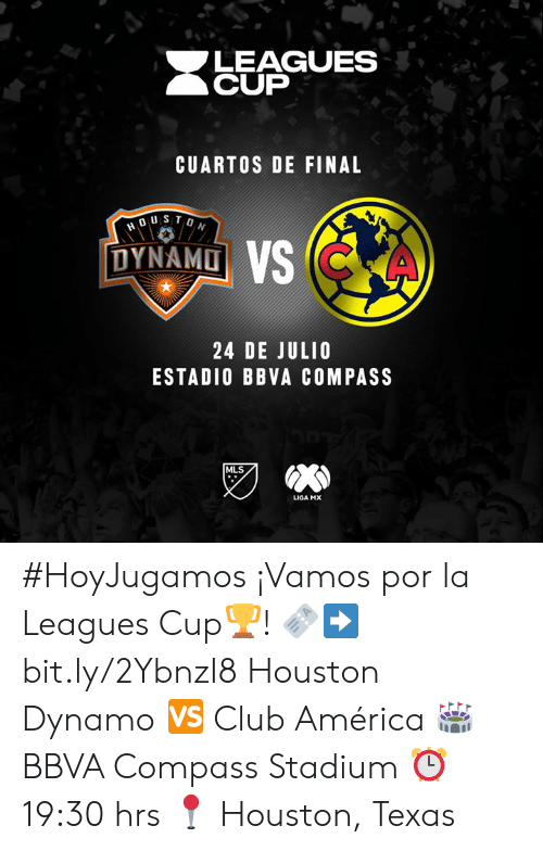 America, Club, and Houston: LEAGUES  CUP  CUARTOS DE FINAL  DUSTON  DYNAMO VS CKA  24 DE JULIO  ESTADIO BBVA COMPASS  MLS  LIGA MX #HoyJugamos ¡Vamos por la Leagues Cup🏆!  🎫➡️ bit.ly/2YbnzI8 Houston Dynamo 🆚 Club América  🏟 BBVA Compass Stadium ⏰ 19:30 hrs  📍 Houston, Texas