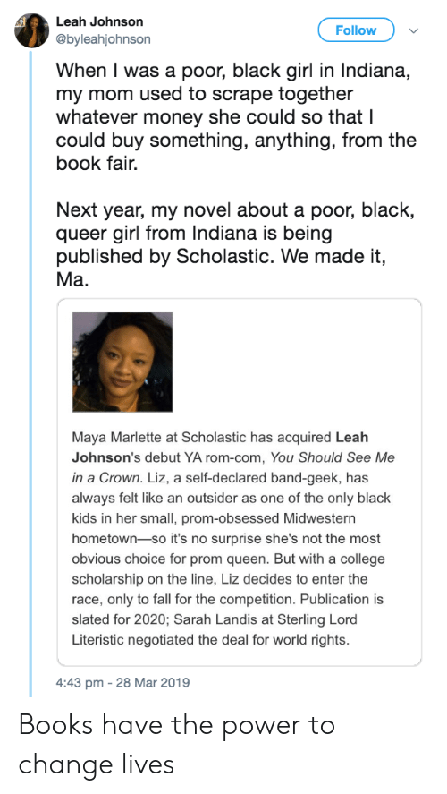 black kids: Leah Johnson  @byleahjohnson  Follow  When I was a poor, black girl in Indiana,  my mom used to scrape together  whatever money she could so that I  could buy something, anything, from the  book fair.  Next year, my novel about a poor, black,  queer girl from Indiana is being  published by Scholastic. We made it,  Ma.  Maya Marlette at Scholastic has acquired Leah  Johnson's debut YA rom-com, You Should See Me  in a Crown. Liz, a self-declared band-geek, has  always felt like an outsider as one of the only black  kids in her small, prom-obsessed Midwestern  hometown-so it's no surprise she's not the most  obvious choice for prom queen. But with a college  scholarship on the line, Liz decides to enter the  race, only to fall for the competition. Publication is  slated for 2020; Sarah Landis at Sterling Lord  Literistic negotiated the deal for world rights.  4:43 pm -28 Mar 2019 Books have the power to change lives