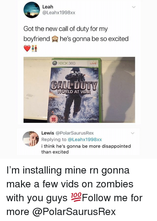 Disappointed, Memes, and Zombies: Leah  @Leahx1998xx  Got the new call of duty for my  boyfriend he's gonna be so excited  XBOX 360  LIVE  WORLD AT WA  SaurusRex  Lewis @PolarSaurusRex  Replying to @Leahx1998xx  i think he's gonna be more disappointed  than excited I'm installing mine rn gonna make a few vids on zombies with you guys 💯Follow me for more @PolarSaurusRex