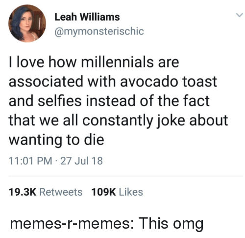 Wanting To Die: Leah Williams  @mymonsterischic  l love how millennials are  associated with avocado toast  and selfies instead of the fact  that we all constantly joke about  wanting to die  11:01 PM-27 Jul 18  19.3K Retweets 109K Likes memes-r-memes:  This omg