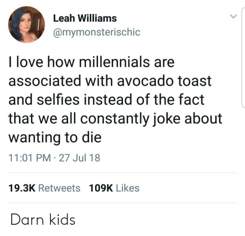 Wanting To Die: Leah Williams  @mymonsterischic  l love how millennials are  associated with avocado toast  and selfies instead of the fact  that we all constantly joke about  wanting to die  11:01 PM-27 Jul 18  19.3K Retweets 109K Likes Darn kids