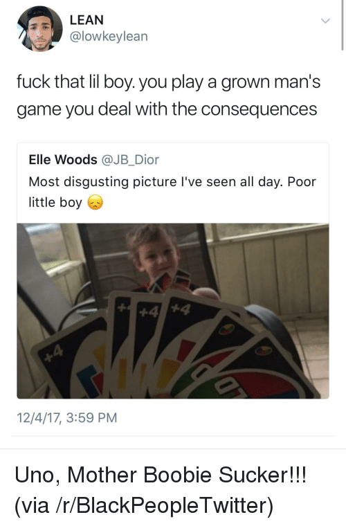 Boobie: LEAN  @lowkeylean  fuck that lil boy. you play a grown man's  game you deal with the consequences  Elle Woods @JB_Dior  Most disgusting picture l've seen all day. Poor  little boy  12/4/17, 3:59 PM <p>Uno, Mother Boobie Sucker!!! (via /r/BlackPeopleTwitter)</p>