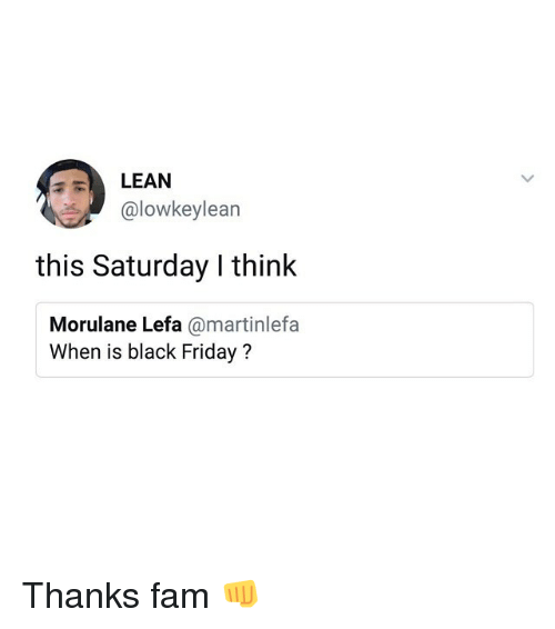 Black Friday, Fam, and Friday: LEAN  @lowkeylean  this Saturday I think  Morulane Lefa @martinlefa  When is black Friday? Thanks fam 👊