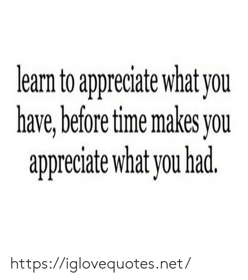 Appreciate, Time, and Net: learm to appreciate what you  have,before time makes you  appreciate what you had https://iglovequotes.net/