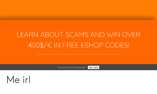 Free, Okay, and Irl: LEARN ABOUT SCAMS AND WIN OVER  400$/€ IN FREE ESHOP CODES!  This site uses cooki es: Find out more.  Okay, thanks Me irl