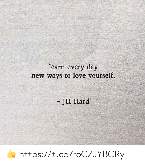Love, Memes, and 🤖: learn every day  new ways to love yourself.  -JH Hard 👍 https://t.co/roCZJYBCRy