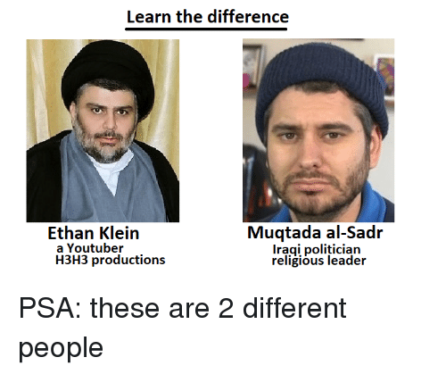 Youtuber, Psa, and People: Learn the difference  Muqtada al-Sadr  Iragi politician  religious leader  Ethan Klein  a Youtuber  H3H3 productions PSA: these are 2 different people