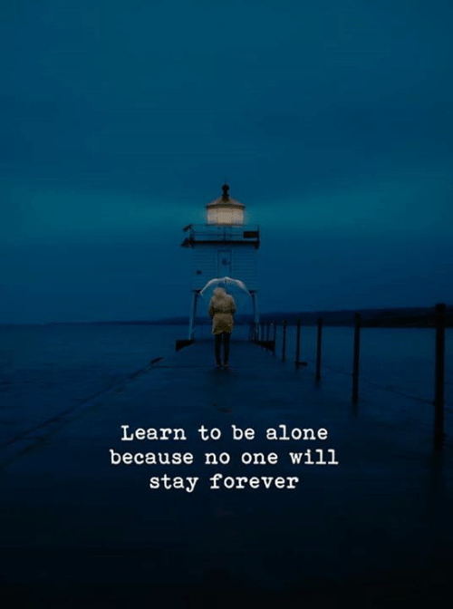 Being Alone, Forever, and One: Learn to be alone  because no one will  stay forever