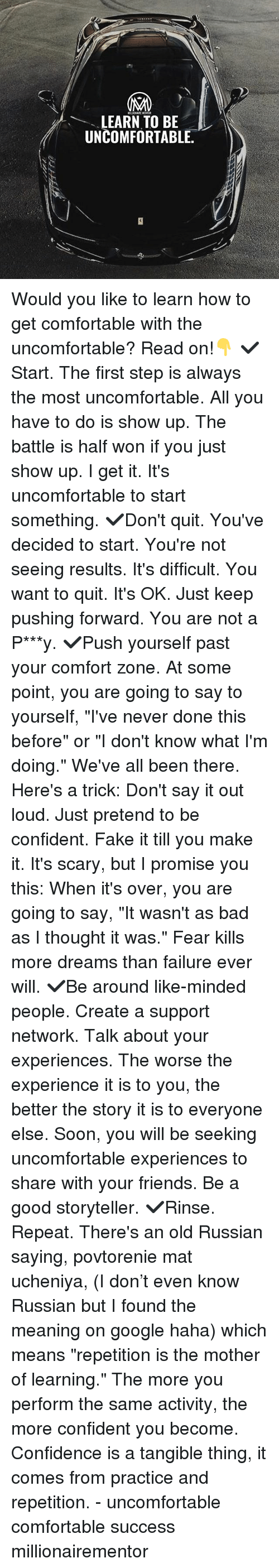 """Bad, Comfortable, and Confidence: LEARN TO BE  UNCOMFORTABLE Would you like to learn how to get comfortable with the uncomfortable? Read on!👇 ✔️Start. The first step is always the most uncomfortable. All you have to do is show up. The battle is half won if you just show up. I get it. It's uncomfortable to start something. ✔️Don't quit. You've decided to start. You're not seeing results. It's difficult. You want to quit. It's OK. Just keep pushing forward. You are not a P***y. ✔️Push yourself past your comfort zone. At some point, you are going to say to yourself, """"I've never done this before"""" or """"I don't know what I'm doing."""" We've all been there. Here's a trick: Don't say it out loud. Just pretend to be confident. Fake it till you make it. It's scary, but I promise you this: When it's over, you are going to say, """"It wasn't as bad as I thought it was."""" Fear kills more dreams than failure ever will. ✔️Be around like-minded people. Create a support network. Talk about your experiences. The worse the experience it is to you, the better the story it is to everyone else. Soon, you will be seeking uncomfortable experiences to share with your friends. Be a good storyteller. ✔️Rinse. Repeat. There's an old Russian saying, povtorenie mat ucheniya, (I don't even know Russian but I found the meaning on google haha) which means """"repetition is the mother of learning."""" The more you perform the same activity, the more confident you become. Confidence is a tangible thing, it comes from practice and repetition. - uncomfortable comfortable success millionairementor"""