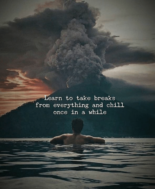 Once In A While: Learn to take breaks  from everything and chill  once in a while