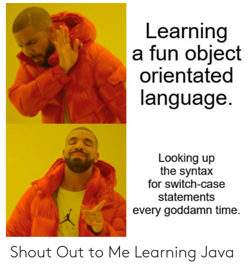 looking up: Learning  a fun object  orientated  language.  Looking up  the syntax  for switch-case  statements  every goddamn time. Shout Out to Me Learning Java