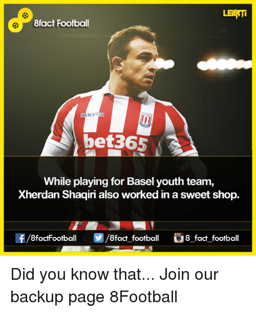 Memes, 🤖, and Page: LEARTi  8fact Football  nnaCri  bet365  While playing for Basel youth team,  Xherdan Shaqiri also worked inasweet shop.  f/8factFootball /8fact football 8 fact football Did you know that...  Join our backup page 8Football
