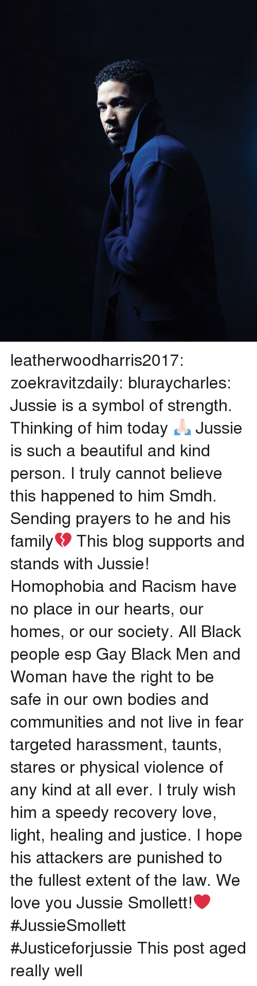 Beautiful, Bodies , and Family: leatherwoodharris2017:  zoekravitzdaily:  bluraycharles:  Jussie is a symbol of strength. Thinking of him today 🙏🏻  Jussie is such a beautiful and kind person. I truly cannot believe this happened to him Smdh. Sending prayers to he and his family💔  This blog supports and stands with Jussie! Homophobia and Racism have no place in our hearts, our homes, or our society.  All Black people esp Gay Black Men and Woman have the right to be safe in our own bodies and communities and not live in fear targeted harassment, taunts, stares or physical violence of any kind at all ever. I truly wish him a speedy recovery love, light, healing and justice. I hope his attackers are punished to the fullest extent of the law. We love you Jussie Smollett!❤ #JussieSmollett  #Justiceforjussie   This post aged really well